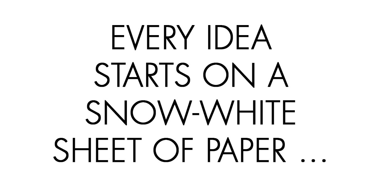 Every idea starts on a snow-white sheet of paper